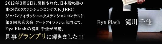 2012年3月6日に開催された、日本最大級のまつげエクステンションコンテスト、JEECジャパンアイラッシュエクステンションコンテスト第3回東京大会 アートアイラッシュ部門にて、Eye Flash大丸心斎橋店の滝川千佳が出場、見事グランプリに輝きました!!