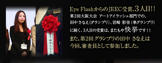 EyeFlashからのJEEC受賞、3人目!!第2回大阪大会 アートアイラッシュ部門での、田中 さなえ(グランプリ)、岩崎 彩佳(準グランプリ)に続く、3人目の受賞は、またもや快挙です!!また、第2回グランプリの田中さなえは今回、審査員として参加しました。