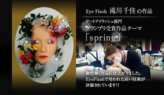Eye Flash大丸心斎橋店 滝川千佳の作品 グランプリ受賞作品テーマ 「spring」個性輝く作品に仕上がりました。EyeFlashで培われた高い技術が評価されています!!