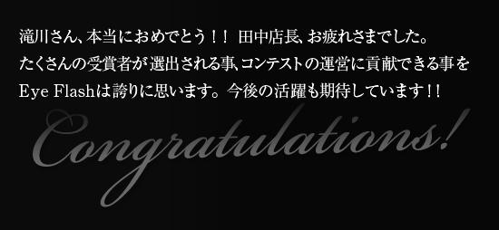 滝川さん、本当におめでとう!! 田中店長、お疲れさまでした。 たくさんの受賞者が選出される事、コンテストの運営に貢献できる事をEyeFlashは誇りに思います。今後の活躍も期待しています!!
