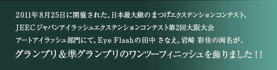 2011年8月25日に開催された、日本最大級のまつげエクステンションコンテスト、JEECジャパンアイラッシュエクステンションコンテスト第2回大阪大会 アートアイラッシュ部門にて、Eye Flashの田中 さなえ、岩崎 彩佳の両名が、グランプリ&準グランプリのワンツーフィニッシュを飾りました!!<br /><br />