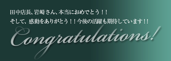 田中店長、岩崎さん、本当におめでとう!!<br /><br /> そして、感動をありがとう!!今後の活躍も期待しています!!