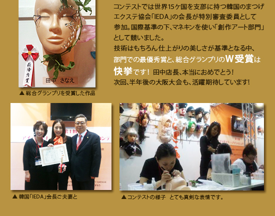 コンテストでは世界15ケ国を支部に持つ韓国のまつげエクステ協会「IEDA」の会長が特別審査委員として参加。技術はもちろん国際基準の仕上がりの美しさが基準となる中、部門での最優秀賞と、総合グランプリのW受賞は快挙です!田中店長、本当におめでとう!