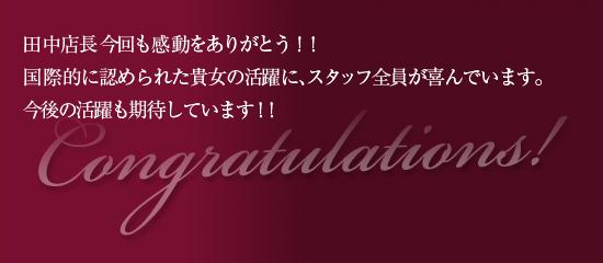 田中店長今回も感動をありがとう!!国際的に認められた貴女の活躍に、スタッフ全員が喜んでいます。今後の活躍も期待しています!!